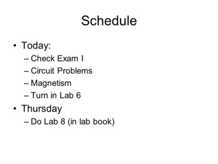 Schedule Today: –Check Exam I –Circuit Problems –Magnetism –Turn in Lab 6 Thursday –Do Lab 8 (in lab book)