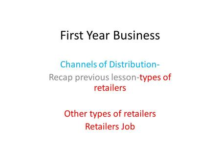 First Year Business Channels of Distribution- Recap previous lesson-types of retailers Other types of retailers Retailers Job.