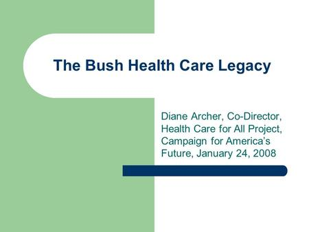 The Bush Health Care Legacy Diane Archer, Co-Director, Health Care for All Project, Campaign for America's Future, January 24, 2008.