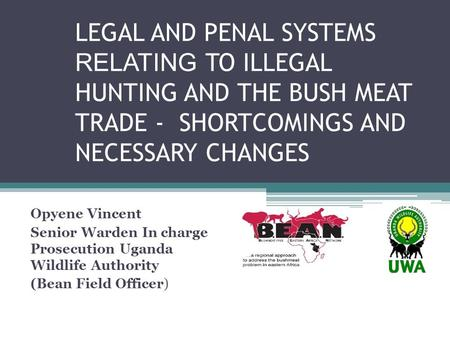 LEGAL AND PENAL SYSTEMS RELATING TO ILLEGAL HUNTING AND THE BUSH MEAT TRADE - SHORTCOMINGS AND NECESSARY CHANGES Opyene Vincent Senior Warden In charge.