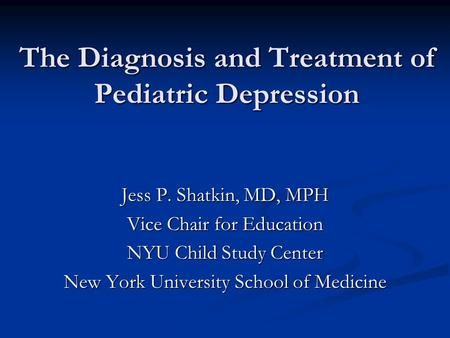 The Diagnosis and Treatment of Pediatric Depression Jess P. Shatkin, MD, MPH Vice Chair for <strong>Education</strong> NYU Child Study Center New York University School.