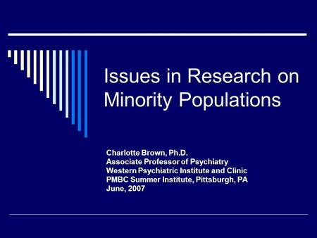 Issues in Research on Minority Populations Charlotte Brown, Ph.D. Associate Professor of Psychiatry Western Psychiatric Institute and Clinic PMBC Summer.