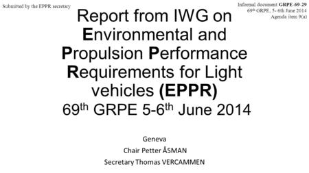 Report from IWG on Environmental and Propulsion Performance Requirements for Light vehicles (EPPR) 69 th GRPE 5-6 th June 2014 Geneva Chair Petter ÅSMAN.