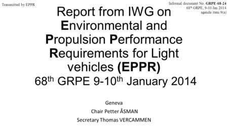 Report from IWG on Environmental and Propulsion Performance Requirements for Light vehicles (EPPR) 68 th GRPE 9-10 th January 2014 Geneva Chair Petter.