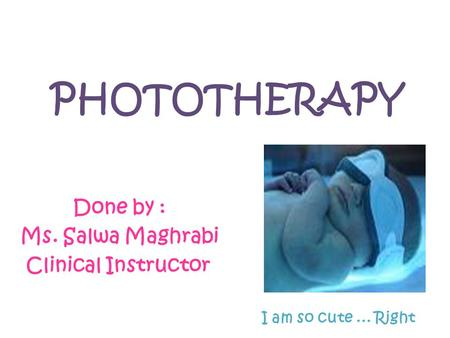 PHOTOTHERAPY Done by : Ms. Salwa Maghrabi Clinical Instructor I am so cute... Right.
