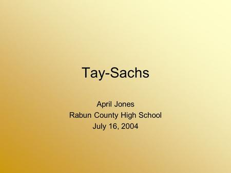 Tay-Sachs April Jones Rabun County High School July 16, 2004.
