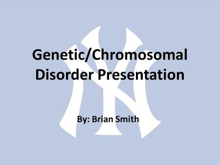 Genetic/Chromosomal Disorder Presentation By: Brian Smith.