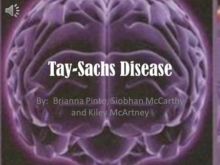 Tay-Sachs Disease By: Brianna Pinto, Siobhan McCarthy and Kiley McArtney.