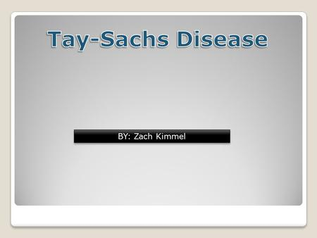 BY: Zach Kimmel. Tay-Sachs disease Tay-Sachs disease is a genetic disorder that is fatal in most occurrences.