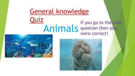 General knowledge Quiz Animals If you go to the next question then you were correct!