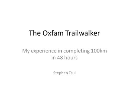 The Oxfam Trailwalker My experience in completing 100km in 48 hours Stephen Tsui.