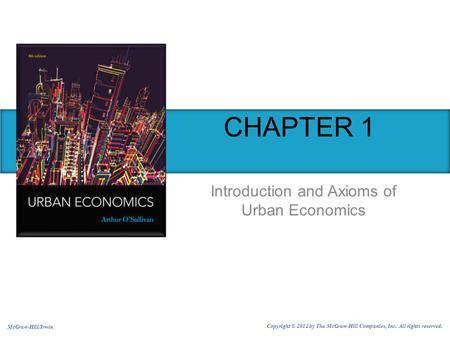 CHAPTER 1 Introduction and Axioms of Urban Economics McGraw-Hill/Irwin Copyright © 2012 by The McGraw-Hill Companies, Inc. All rights reserved.