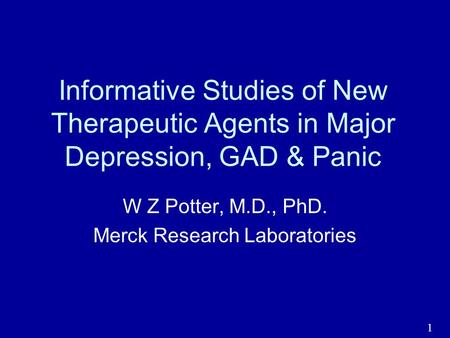 1 Informative Studies of New Therapeutic Agents in Major Depression, GAD & Panic W Z Potter, M.D., PhD. Merck Research Laboratories.