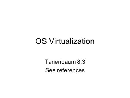 OS Virtualization Tanenbaum 8.3 See references. cs431-cotter2 Outline What is Virtualization? Why would we want it? Why is it hard? How do we do it? Choices.