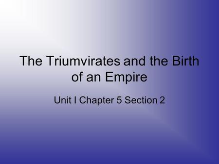 The Triumvirates and the Birth of an Empire Unit I Chapter 5 Section 2.