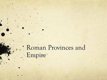 Roman Provinces and Empire. Provinces The Roman Province Governed by a Roman Governor (often a former senior magistrate, like a consul or praetor) The.
