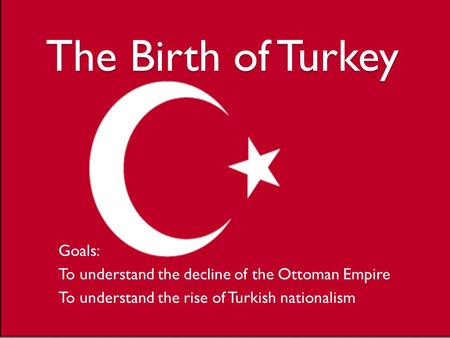 The Birth of Turkey Goals: To understand the decline of the Ottoman Empire To understand the rise of Turkish nationalism.