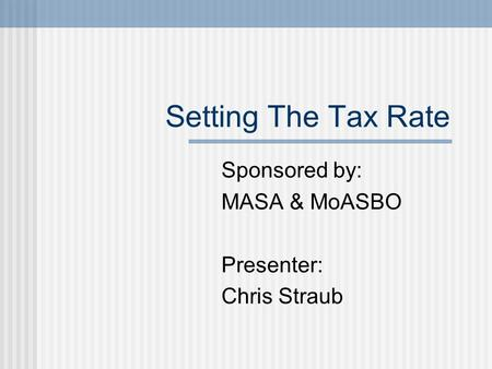 Setting The Tax Rate Sponsored by: MASA & MoASBO Presenter: Chris Straub.