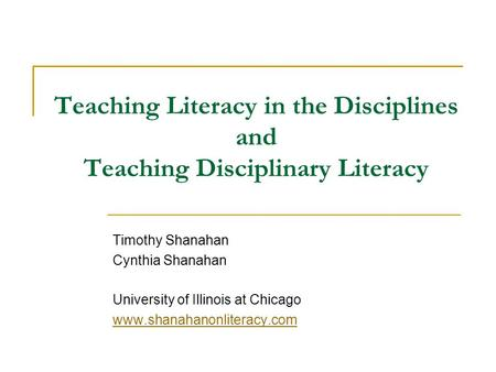 Teaching Literacy in the Disciplines and Teaching Disciplinary Literacy Timothy Shanahan Cynthia Shanahan University of Illinois at Chicago www.shanahanonliteracy.com.