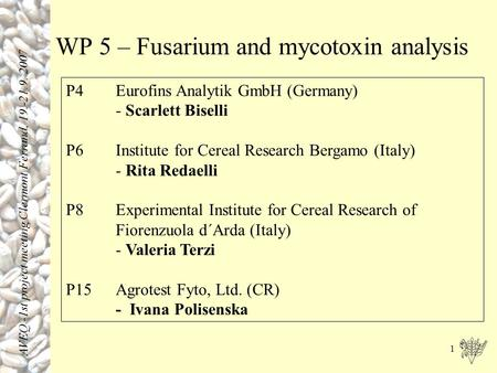 1 WP 5 – Fusarium and mycotoxin analysis P4 Eurofins Analytik GmbH (Germany) - Scarlett Biselli P6Institute for Cereal Research Bergamo (Italy) - Rita.