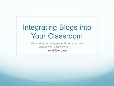 Integrating Blogs into Your Classroom follow along or Independently on your own Jim Jewell, Loma Park I.T.F.