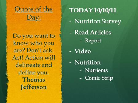 Quote of the Day: TODAY 10/10/11 -Nutrition Survey -Read Articles -Report -Video -Nutrition -Nutrients -Comic Strip Do you want to know who you are? Don't.