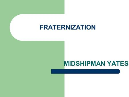 FRATERNIZATION MIDSHIPMAN YATES LEARNING OBJECTIVES Define fraternization Navy and Marine Corps' fraternization policies Relationships that are prohibited.