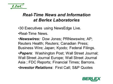 Real-Time News and Information at Berlex Laboratories 30 Executives using NewsEdge Live. Real-Time News. Newswires: Dow Jones; PRNewswire; AP; Reuters.