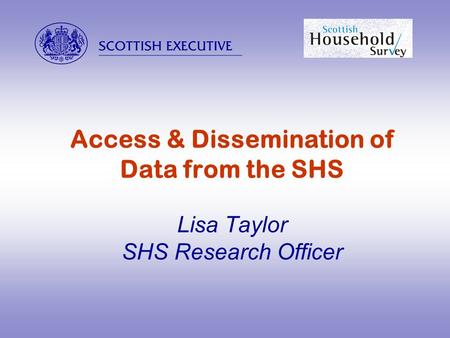  Access & Dissemination of Data from the SHS Lisa Taylor SHS Research Officer.