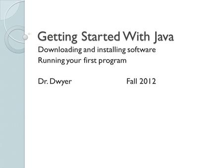 Getting Started With Java Downloading and installing software Running your first program Dr. DwyerFall 2012.