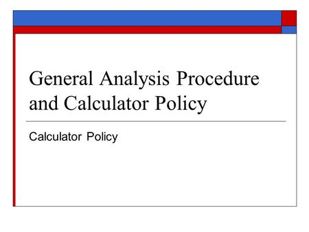 General Analysis Procedure and Calculator Policy Calculator Policy.