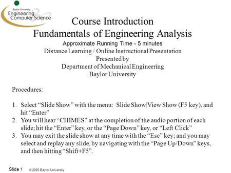 © 2005 Baylor University Slide 1 Course Introduction Fundamentals of Engineering Analysis Approximate Running Time - 5 minutes Distance Learning / Online.