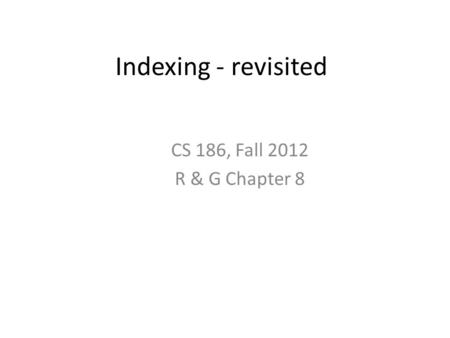 Indexing - revisited CS 186, Fall 2012 R & G Chapter 8.