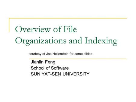 Overview of File Organizations and Indexing Jianlin Feng School of Software SUN YAT-SEN UNIVERSITY courtesy of Joe Hellerstein for some slides.