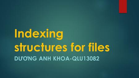 Indexing structures for files D ƯƠ NG ANH KHOA-QLU13082.