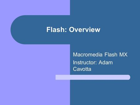 Flash: Overview Macromedia Flash MX Instructor: Adam Cavotta.