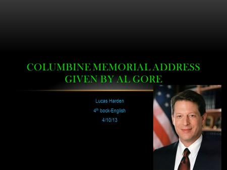 Lucas Harden 4 th bock-English 4/10/13 COLUMBINE MEMORIAL ADDRESS GIVEN BY AL GORE.
