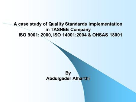 A case study of Quality Standards implementation in TASNEE Company ISO 9001: 2000, ISO 14001:2004 & OHSAS 18001 By Abdulgader Alharthi.