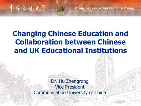 Changing Chinese Education and Collaboration between Chinese and UK Educational Institutions Dr. Hu Zhengrong Vice President Communication University of.