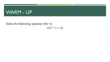 WARM - UP. SOLVING EXPONENTIAL & LOGARITHMIC FUNCTIONS SECTION 3.4.