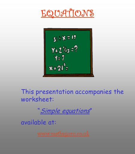 "EQUATIONS This presentation accompanies the worksheet: ""Simple equations"" available at: www.mathsguru.co.uk."