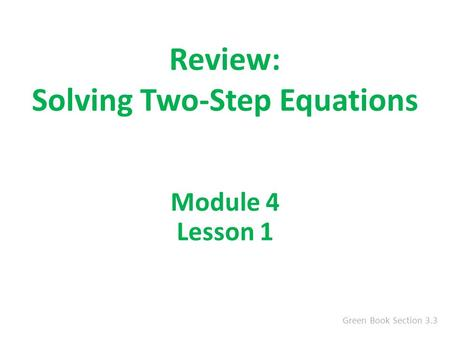 Review: Solving Two-Step Equations Green Book Section 3.3 Module 4 Lesson 1.