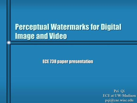 Perceptual Watermarks for Digital Image and Video ECE 738 paper presentation Pei Qi ECE at UW-Madison