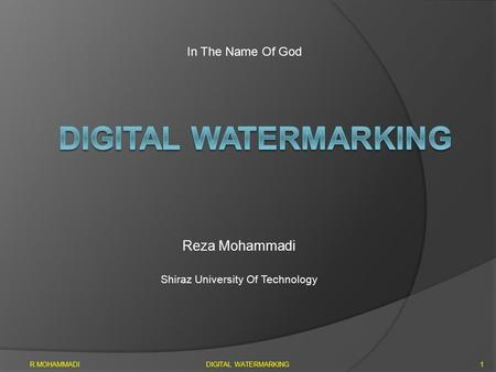 Reza Mohammadi Shiraz University Of Technology R.MOHAMMADIDIGITAL WATERMARKING1 In The Name Of God.