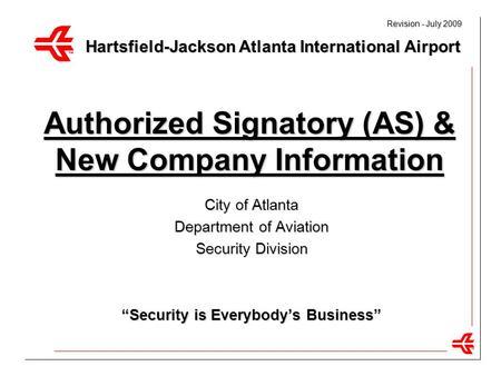 "1 Authorized Signatory (AS) & New Company Information City of Atlanta Department of Aviation Security Division ""Security is Everybody's Business"" Hartsfield-Jackson."