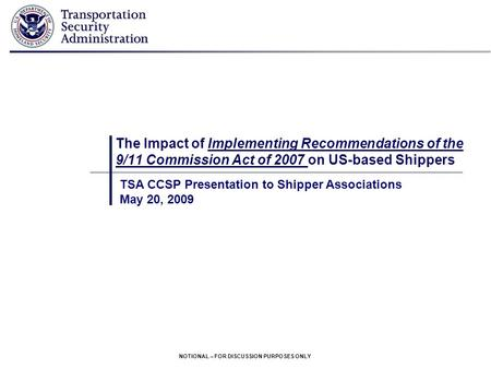 NOTIONAL – FOR DISCUSSION PURPOSES ONLY The Impact of Implementing Recommendations of the 9/11 Commission Act of 2007 on US-based Shippers TSA CCSP Presentation.