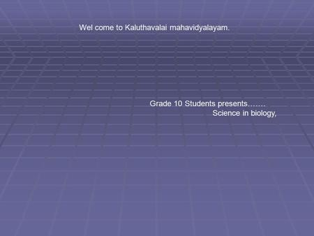 Wel come to Kaluthavalai mahavidyalayam. Grade 10 Students presents……. Science in biology,