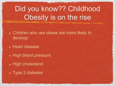 Did you know?? Childhood Obesity is on the rise Children who are obese are more likely to develop: Heart disease High blood pressure High cholesterol Type.