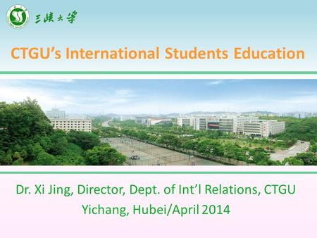 CTGU's International Students Education Dr. Xi Jing, Director, Dept. of Int'l Relations, CTGU Yichang, Hubei/April 2014.