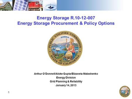 Energy Storage R.10-12-007 Energy Storage Procurement & Policy Options Arthur O'Donnell/Aloke Gupta/Elizaveta Malashenko Energy Division Grid Planning.